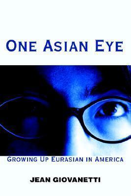 One Asian Eye: Growing Up Eurasian in America Jean Giovanetti