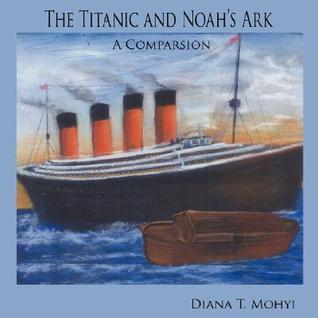 The Titanic and Noahs Ark: A Comparsion  by  Diana T. Mohyi