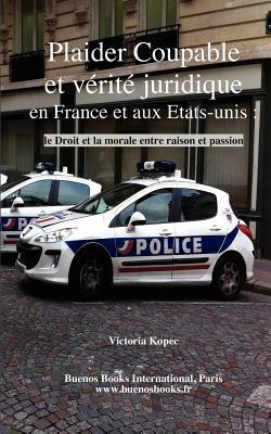 Plaider Coupable Et Verite Juridique En France Et Aux Etats-Unis: Le Droit Et La Morale Entre Raison Et Passion Victoria Kopec