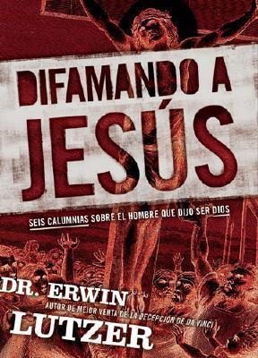 Difamando a Jesus: Seis Calumnias Sobre El Hombre Que Dijo Ser Dios Erwin W. Lutzer