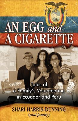 An Egg and a Cigarette: Tales of a Familys Volunteering in Ecuador and Peru Shari Harris-Dunning