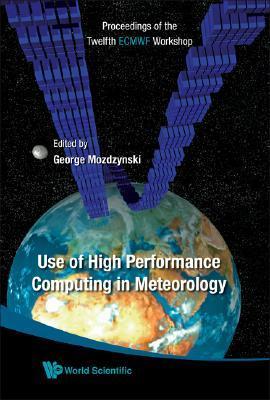 Use of High Performance Computing in Meteorology: Proceedings of the Twelfth Ecmwf Workshop, Reading, UK, 30 October - 3 November 2006  by  George Mozdzynski