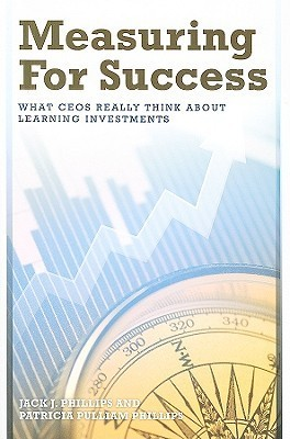 Measuring for Success: What CEOs Really Think about Learning Investments Jack J. Phillips