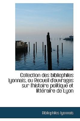 Collection Des Bibliophiles Lyonnais, Ou Recueil DOuvrages Sur LHistoire Politique Et Litt Raire D Bibliophiles Lyonnais