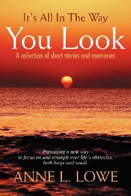 Its All in the Way You Look: A Collection of Short Stories and Memories Anne L. Lowe