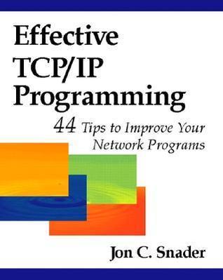 Effective TCP/IP Programming: 44 Tips to Improve Your Network Programs: 44 Tips to Improve Your Network Programs Jon C. Snader