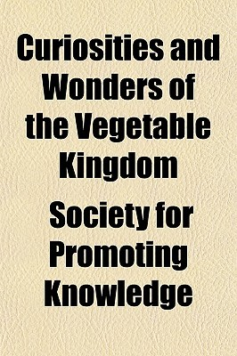 Curiosities and Wonders of the Vegetable Kingdom Society For Promoting Knowledge