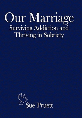 Our Marriage: Surviving Addiction and Thriving in Sobriety  by  Sue Pruett