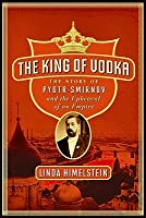 King of Vodka: The Story of Pyotr Smirnov and the Upheaval of an Empire  by  Linda Himelstein