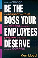 Be the Boss Your Employees Deserve  by  Ken Lloyd