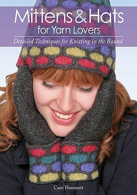 Mittens and Hats for Yarn Lovers: Detailed Techniques for Knitting in the Round Carri Hammett