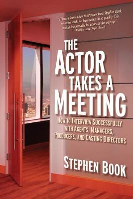 The Actor Takes A Meeting: How To Interview Successfully With Agents, Managers, Producers, And Casting Directors Stephen Book