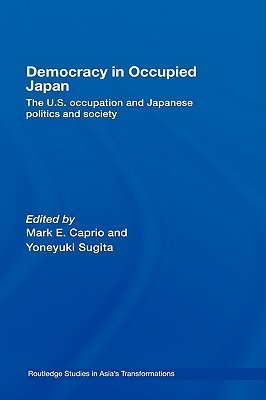 Democracy in Occupied Japan: The U.S. Occupation and Japanese Politics and Society Mark Caprio