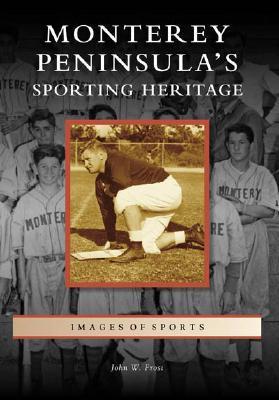 Monterey Peninsulas Sporting Heritage, California John W. Frost