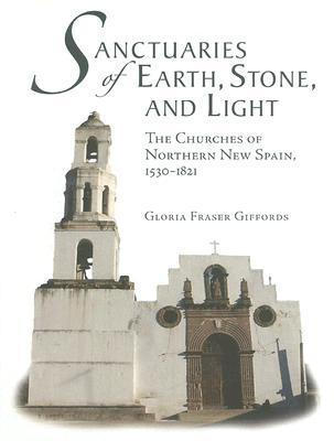 Sanctuaries of Earth, Stone, and Light: The Churches of Northern New Spain, 1530-1821  by  Gloria Fraser Giffords