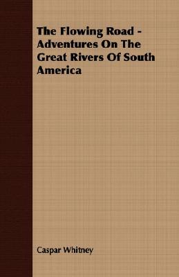 The Flowing Road: Adventures on the Great Rivers of South America  by  Caspar W. Whitney