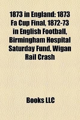 1873 in England: 1873 Fa Cup Final, 1872-73 in English Football, Birmingham Hospital Saturday Fund, Wigan Rail Crash  by  Books LLC