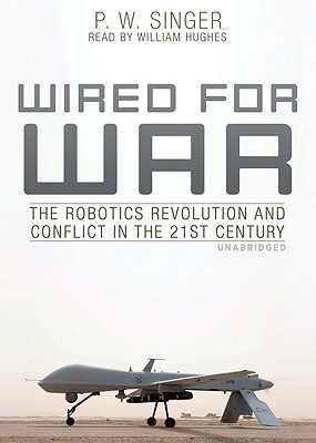 Wired for War: The Robotics Revolution and Conflict in the 21st Century P.W. Singer