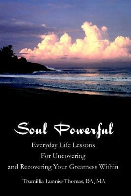Soul Powerful: Everyday Life Lessons for Uncovering and Recovering Your Greatness Within Trumillia Y. Lunnie-Thomas