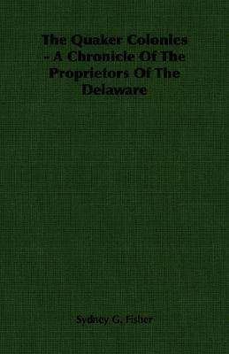 The Quaker Colonies - A Chronicle of the Proprietors of the Delaware Sydney George Fisher