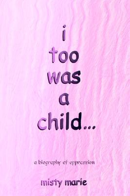 I Too Was a Child...: A Biography of Oppression  by  Misty Marie