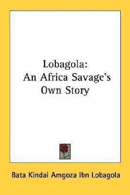 Lobagola: An Africa Savages Own Story Bata Kindai Amgoza Ibn Lobagola