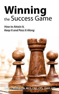 Winning the Success Game: How to Attain It, Keep It and Pass It Along Lauri Williams