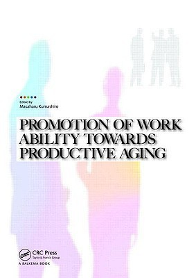 Promotion of Work Ability Towards Productive Aging: Selected Papers of the 3rd International Symposium on Work Ability, Hanoi, Vietnam, 22-24 October 2007 Masaharu Kumashiro
