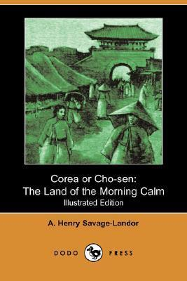 Corea or Cho-Sen: The Land of the Morning Calm (Illustrated Edition) A. Henry Savage- Landor
