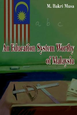 An Education System Worthy of Malaysia  by  Bakri Musa