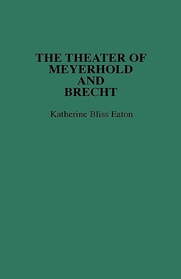 The Theatre of Meyerhold and Brecht. Katherine Bliss Eaton