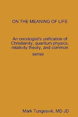 On the Meaning of Life an Oncologists Unification of Christianity, Quantum Physics, Relativity Theory, and Common Sense Mark Tungesvik