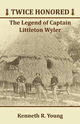 Twice Honored: The Legend of Captain Littleton Wyler Kenneth R. Young
