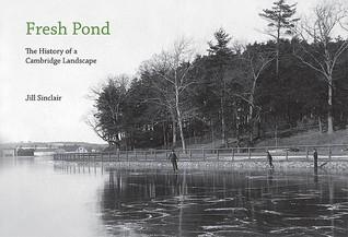 Fresh Pond: The History of a Cambridge Landscape Jill Sinclair