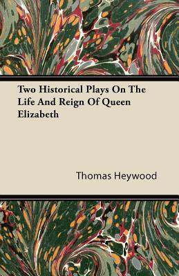 Two Historical Plays on the Life and Reign of Queen Elizabeth Thomas Heywood
