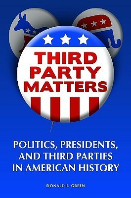 Third-Party Matters: Politics, Presidents, and Third Parties in American History  by  Donald J. Green