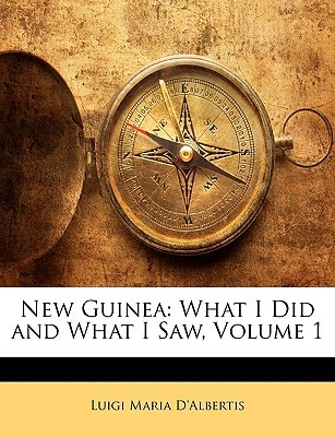 New Guinea: What I Did and What I Saw, Volume 1  by  Luigi Maria DAlbertis