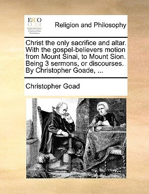 Christ the Only Sacrifice and Altar. with the Gospel-Believers Motion from Mount Sinai, to Mount Sion. Being 3 Sermons, or Discourses.  by  Christopher by Christopher Goad
