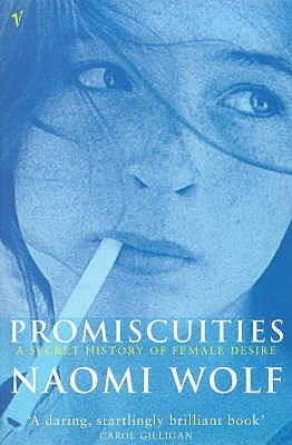 Promiscuities: An Opinionated History of Female Desire  by  Naomi Wolf