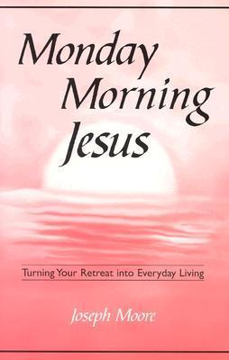 Monday Morning Jesus: Turning Your Retreat Into Everyday Living  by  Joseph Moore
