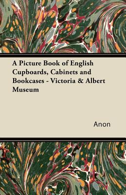 A Picture Book of English Cupboards, Cabinets and Bookcases - Victoria & Albert Museum Anonymous