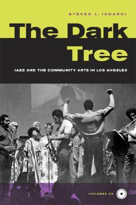 The Dark Tree: Jazz and the Community Arts in Los Angeles  by  Steve Isoardi