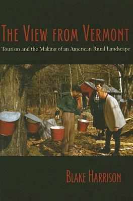 The View from Vermont: Tourism and the Making of an American Rural Landscape  by  Blake Harrison