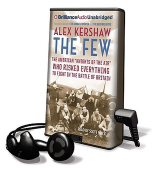 The Few: The American Knights of the Air Who Risked Everything to Fight in the Battle of Britain Alex Kershaw