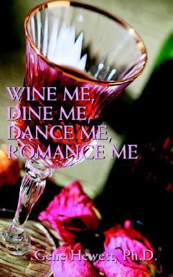 Wine Me, Dine Me, Dance Me, Romance Me: A Collection of Romance Poetry Gene Hewett