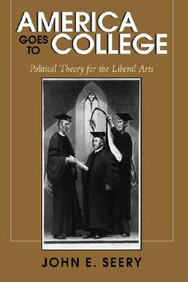 America Goes to College: Political Theory for the Liberal Arts John E. Seery