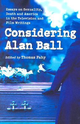 Considering Alan Ball: Essays on Sexuality, Death and America in the Television and Film Writings Thomas Fahy