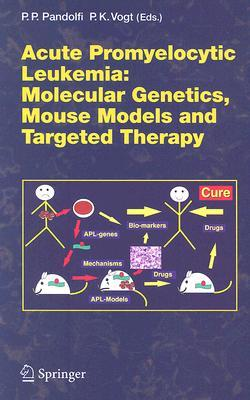 Acute Promyelitic Leukemia: Molecular Genetics, Mouse Models and Targeted Therapy  by  Pier Paolo Pandolfi