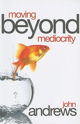 Moving Beyond Mediocrity: Discovering Principles That Will Empower You to Breakthrough  by  John Andrews