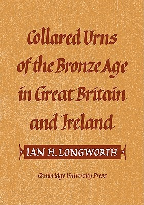 Collared Urns: Of the Bronze Age in Great Britain and Ireland  by  Ian H. Longworth